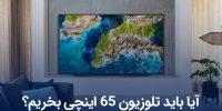 آیا باید تلویزیون ۶۵ اینچی بخریم؟